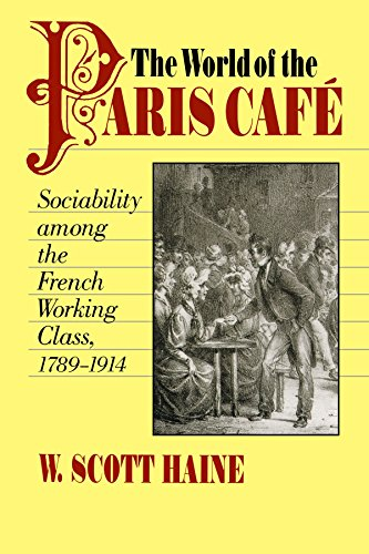 The World of the Paris Caf?: Sociability among the French Working Class, 1789-1914 (The Johns Hopkins University Studies in Historical and P - W. Scott Haine