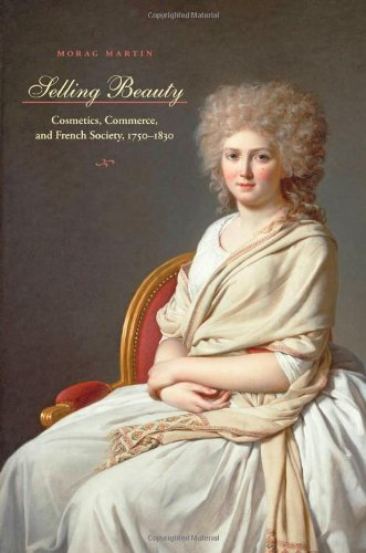 Selling Beauty: Cosmetics, Commerce, and French Society, 1750-1830 (The Johns Hopkins University Studies in Historical and Political Science - Morag Martin