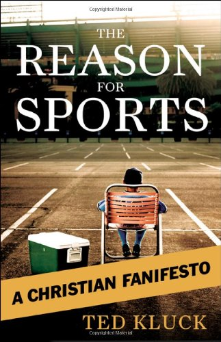 The Reason For Sports: A Christian Fanifesto - Ted A. Kluck