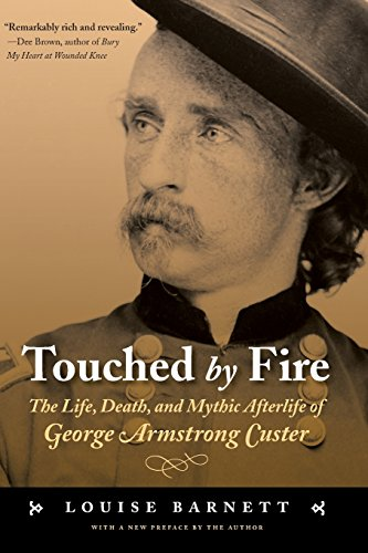 Touched by Fire: The Life, Death, and Mythic Afterlife of George Armstrong Custer - Louise Barnett