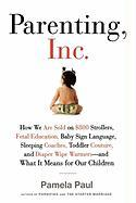 Parenting, Inc.: How We Are Sold on $800 Strollers, Fetal Education, Baby Sign Language, Sleeping Coaches, Toddler Couture, and Diaper