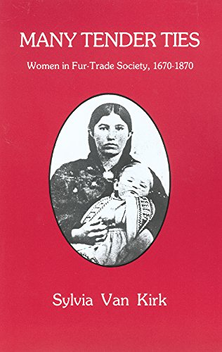 Many Tender Ties: Women in Fur-Trade Society, 1670-1870 - Sylvia Van Kirk