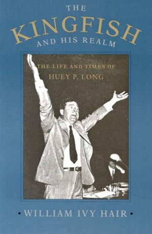 The Kingfish and His Realm: The Life and Times of Huey P. Long - William Ivy Hair