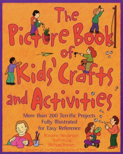 The Picture Book of Kids' Crafts and Activities : More than 200 Terrific Projects Fully Illustrated for Easy Reference - Roxanne Henderson