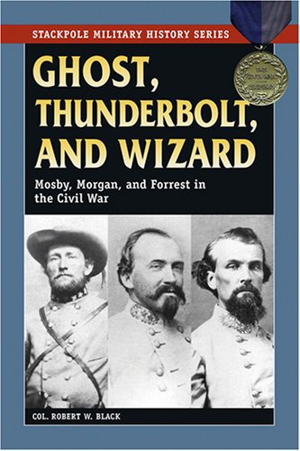 Ghost, Thuderbolt, and Wizard: Mosby, Morgan, and Forrest in the Civil War (Stackpole Military History Series) - Col. Robert W. Black