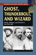 Ghost, Thunderbolt, and Wizard: Mosby, Morgan, and Forrest in the Civil War