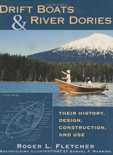 Drift Boats  &  River Dories: Their History, Design, Construction, and Use - Roger L. Fletcher