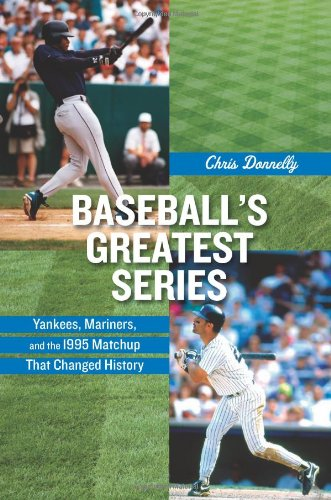 Baseball's Greatest Series: Yankees, Mariners, and the 1995 Matchup That Changed History - Chris Donnelly