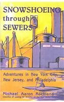 Snowshoeing Through Sewers: Adventures in New York City, New Jersey, and Philadelphia - Michael Aaron Rockland
