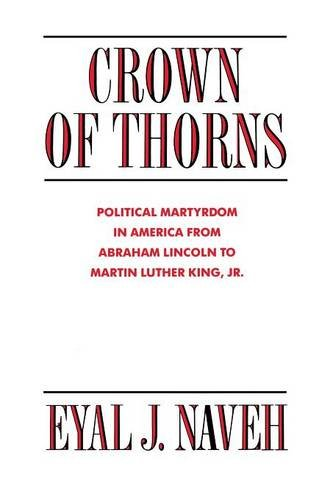 Crown of Thorns: Political Martyrdom in America From Abraham Lincoln to Martin Luther King, Jr. - Eyal J. Naveh
