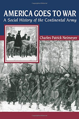 America Goes to War: A Social History of the Continental Army (The American Social Experience) - Charles Patrick Neimeyer