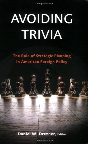 Avoiding Trivia: The Role of Strategic Planning in American Foreign Policy - Daniel W. Drezner