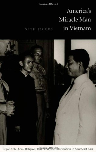 America's Miracle Man in Vietnam: Ngo Dinh Diem, Religion, Race, and U.S. Intervention in Southeast Asia (American Encounters/Global Interac - Seth Jacobs