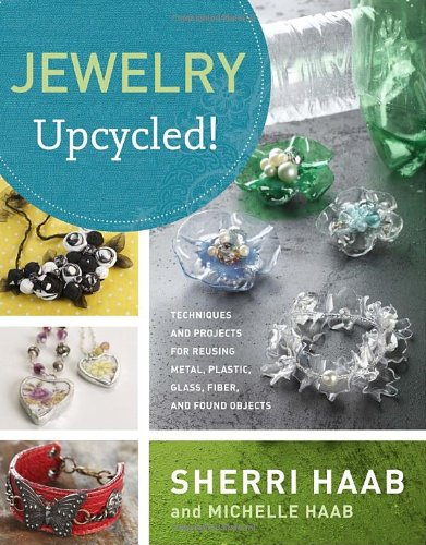 Jewelry Upcycled!: Techniques and Projects for Reusing Metal, Plastic, Glass, Fiber, and Found Objects - Sherri Haab; Michelle Haab