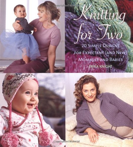 Knitting for Two: 20 Simple Designs for Expectant and New Mommies and Babies - Erika Knight
