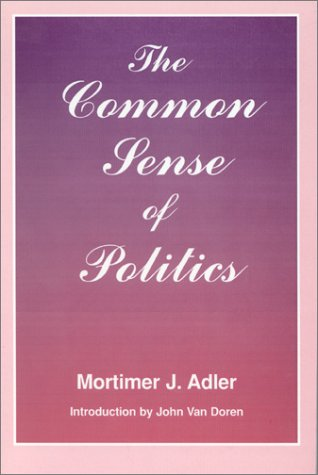 The Common Sense of Politics - Mortimer J. Adler