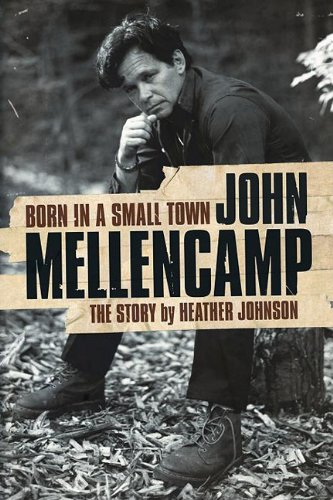 Born in a Small Town - John Mellencamp: The Story - Heather Johnson