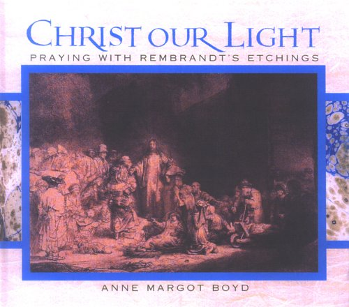 Christ our Light: Praying with Rembrandt's Etchings of the Life of Christ - Anne Margot Boyd