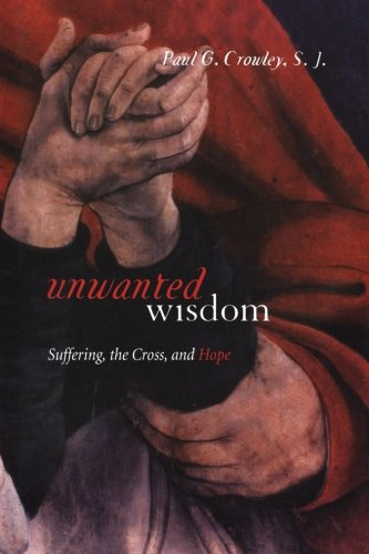 Unwanted Wisdom: Suffering, the Cross, and Hope - Paul Crowley