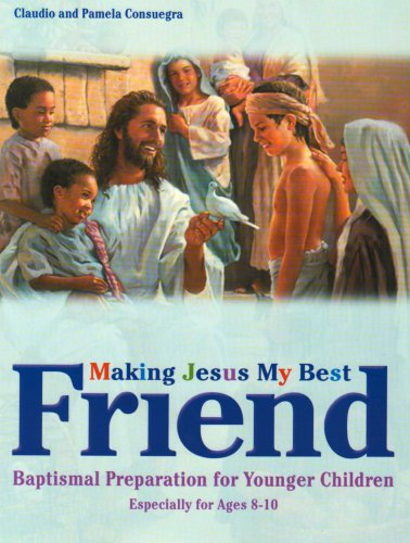 Making Jesus My Best Friend: Baptism Preparation for Younger Children (Ages 8-10) - Claudio Consuegra; Pamela Consuegra