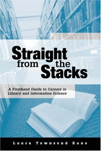 Straight from the Stacks: A Firsthand Guide to Careers in Library and Information Science - Laura Townsend Kane