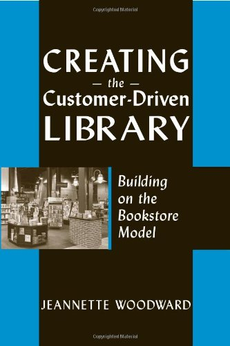 Creating the Customer-Driven Library: Building on the Bookstore Model - Jeannette A. Woodward