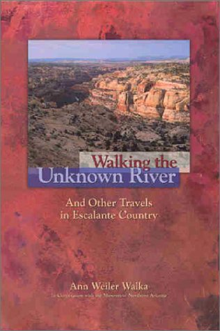 Walking the Unknown River and Other Travels in Escalante Country - Ann Weiler Walka