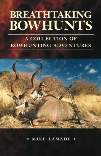 Breathtaking Bowhunts: A Collection of Bowhunting Adventures - Mike Lamade