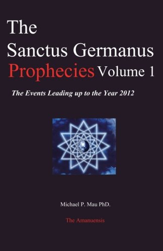 The Sanctus Germanus Prophecies Volume 1: The Events Leading up to the Year 2012 - Michael P. Mau Ph.D.