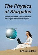 The Physics of Stargates: Parallel Universes, Time Travel, and the Enigma of Wormhole Physics