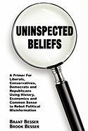 Uninspected Beliefs: A Primer for Liberals, Conservatives, Democrats and Republicans Using History, Economics and Common Sense to Rebut Pol