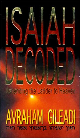 Isaiah Decoded: Ascending the Ladder to Heaven - Abraham Gileadi; Avraham Gileadi