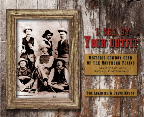 I See by Your Outfit: Historic Cowboy Gear of the Northern Plains - Tom Lindmier; Steve Mount