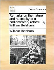 Remarks on the Nature and Necessity of a Parliamentary Reform. by William Belsham.