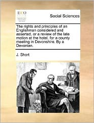 The Rights and Principles of an Englishman Considered and Asserted, or a Review of the Late Motion at the Hotel, for a County Meeting in Devonshire. b