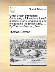 Great Britain Triumphant. Containing a Full Explanation of a Scheme for Strengthening and Invigorating the British Navy, ... by Thomas German, Gent.