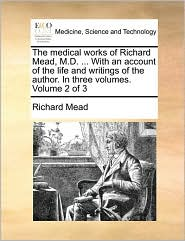The Medical Works of Richard Mead, M.D. ... with an Account of the Life and Writings of the Author. in Three Volumes. Volume 2 of 3