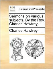 Sermons on Various Subjects. by the REV. Charles Hawtrey, ...