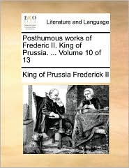 Posthumous Works of Frederic II. King of Prussia. ... Volume 10 of 13
