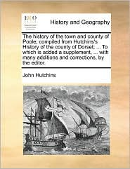 The History of the Town and County of Poole; Compiled from Hutchins's History of the County of Dorset; ... to Which Is Added a Supplement, ... with Ma