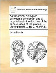 Astronomical Dialogues Between a Gentleman and a Lady: Wherein the Doctrine of the Sphere, Uses of the Globes, ... Are Explain'd, ... by J. H. F.R.S.