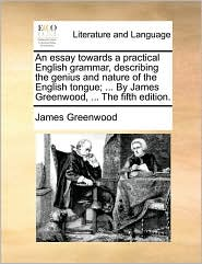 An Essay Towards a Practical English Grammar, Describing the Genius and Nature of the English Tongue; ... by James Greenwood, ... the Fifth Edition.