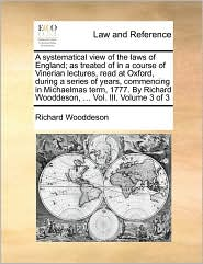 A  Systematical View of the Laws of England; As Treated of in a Course of Vinerian Lectures, Read at Oxford, During a Series of Years, Commencing in