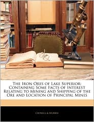 The Iron Ores of Lake Superior: Containing Some Facts of Interest Relating to Mining and Shipping of the Ore and Location of Principal Mines