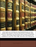 The Laws of Copyright: An Examination of the Principles Which Should Regulate Literary and Artistic Property in England and Other Countries : Being the Yorke Prize Essay of the University of Cambridge for the Year 1882, Revised and Enlarged