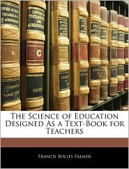 The Science of Education Designed as a Text-Book for Teachers