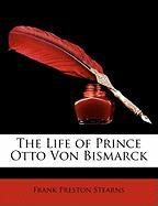 The Life of Prince Otto Von Bismarck