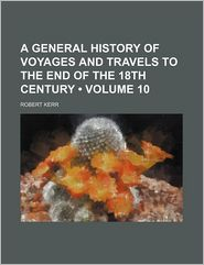 A General History of Voyages and Travels to the End of the 18th Century (Volume 10)