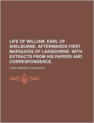 Life of William, Earl of Shelburne, Afterwards First Marquess of Lansdowne. with Extracts from His Papers and Correspondence.