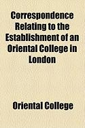 Correspondence Relating to the Establishment of an Oriental College in London